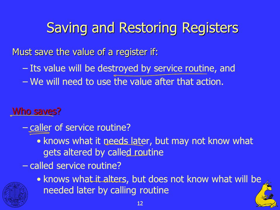 12 Saving and Restoring Registers Must save the value of a register if: –Its value will be destroyed by service routine, and –We will need to use the