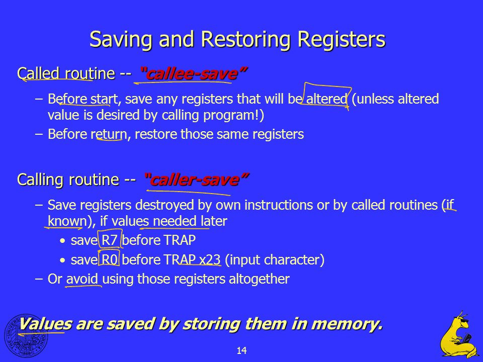 14 Saving and Restoring Registers Called routine -- callee-save –Before start, save any registers that will be altered (unless altered value is desired by calling program!) –Before return, restore those same registers Calling routine -- caller-save –Save registers destroyed by own instructions or by called routines (if known), if values needed later save R7 before TRAP save R0 before TRAP x23 (input character) –Or avoid using those registers altogether Values are saved by storing them in memory.