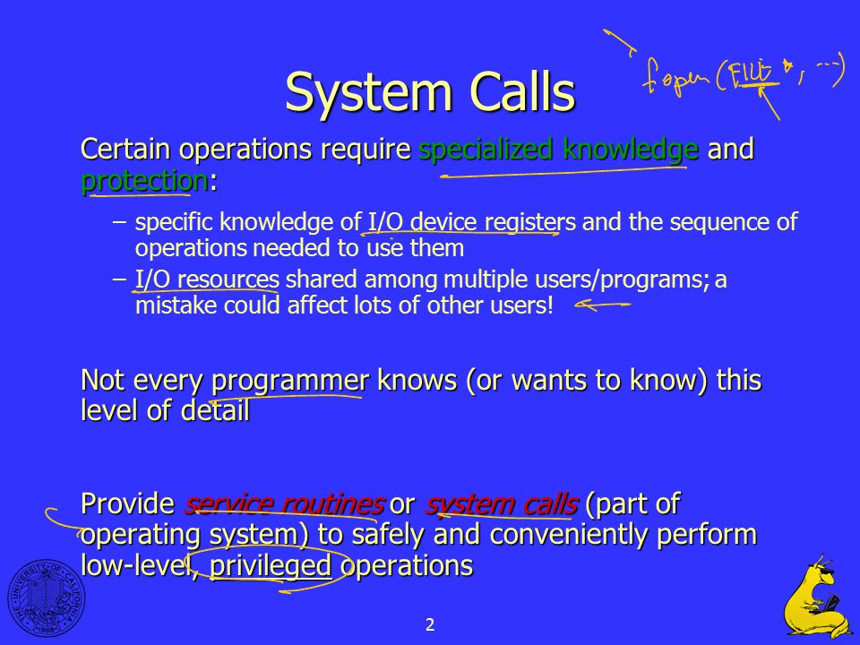 2 System Calls Certain operations require specialized knowledge and protection: –specific knowledge of I/O device registers and the sequence of operat