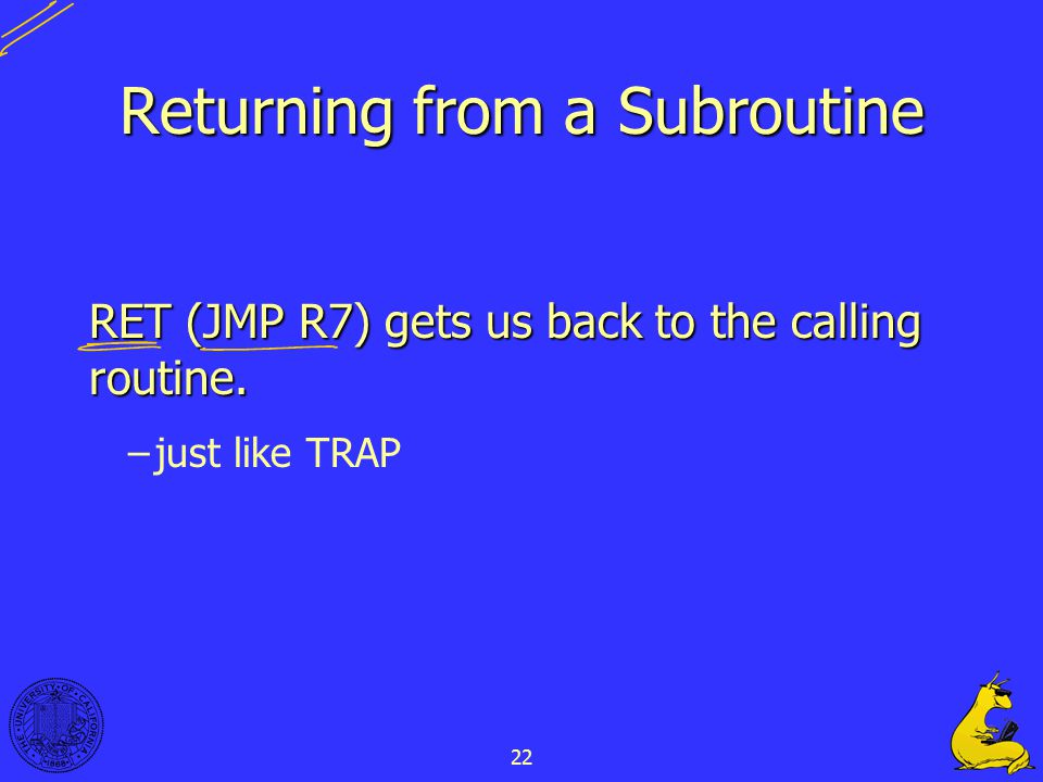 22 Returning from a Subroutine RET (JMP R7) gets us back to the calling routine. –just like TRAP
