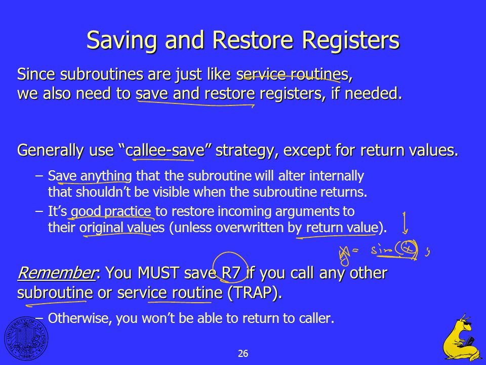 26 Saving and Restore Registers Since subroutines are just like service routines, we also need to save and restore registers, if needed. Generally use