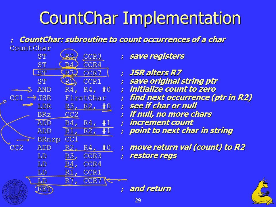 29 CountChar Implementation ; CountChar: subroutine to count occurrences of a char CountChar STR3, CCR3; save registers STR4, CCR4 STR7, CCR7; JSR alt