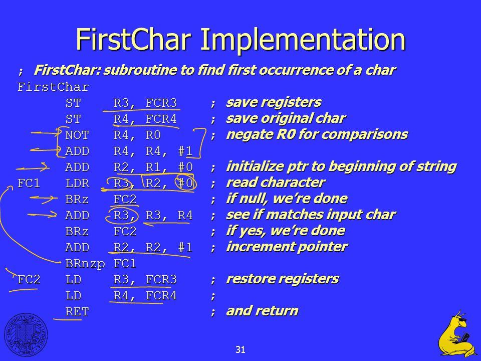 31 FirstChar Implementation ; FirstChar: subroutine to find first occurrence of a char FirstChar STR3, FCR3; save registers STR4, FCR4; save original char NOTR4, R0; negate R0 for comparisons ADDR4, R4, #1 ADDR2, R1, #0; initialize ptr to beginning of string FC1LDRR3, R2, #0; read character BRzFC2; if null, we're done ADDR3, R3, R4; see if matches input char BRzFC2; if yes, we're done ADDR2, R2, #1; increment pointer BRnzpFC1 FC2LDR3, FCR3; restore registers LDR4, FCR4; RET; and return