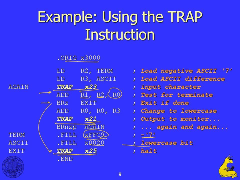 9 Example: Using the TRAP Instruction.ORIG x3000 LDR2, TERM ; Load negative ASCII '7' LDR3, ASCII ; Load ASCII difference AGAINTRAP x23 ; input charac
