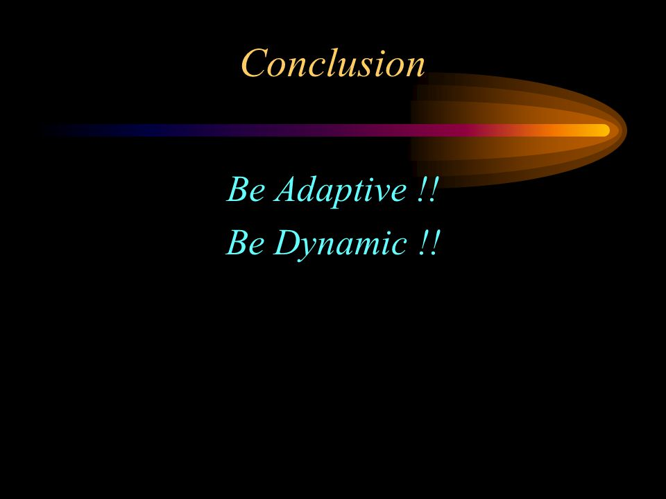 Conclusion Be Adaptive !! Be Dynamic !!