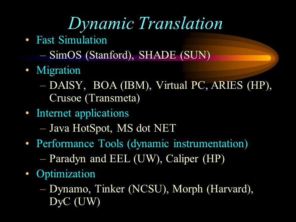 Dynamic Translation Fast Simulation –SimOS (Stanford), SHADE (SUN) Migration –DAISY, BOA (IBM), Virtual PC, ARIES (HP), Crusoe (Transmeta) Internet applications –Java HotSpot, MS dot NET Performance Tools (dynamic instrumentation) –Paradyn and EEL (UW), Caliper (HP) Optimization –Dynamo, Tinker (NCSU), Morph (Harvard), DyC (UW)