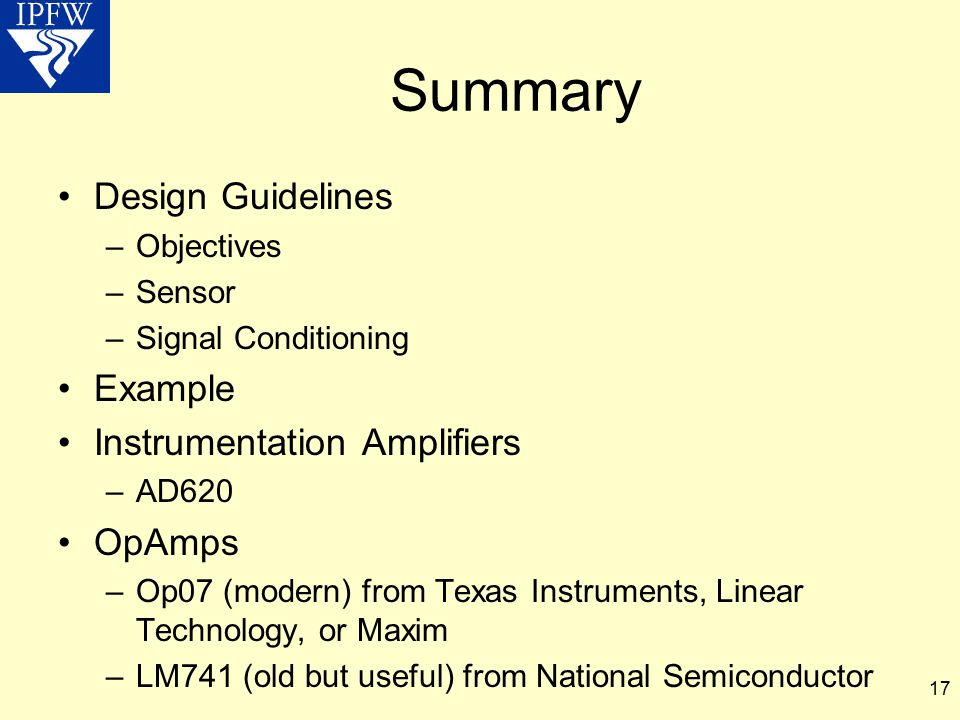 17 Summary Design Guidelines –Objectives –Sensor –Signal Conditioning Example Instrumentation Amplifiers –AD620 OpAmps –Op07 (modern) from Texas Instr