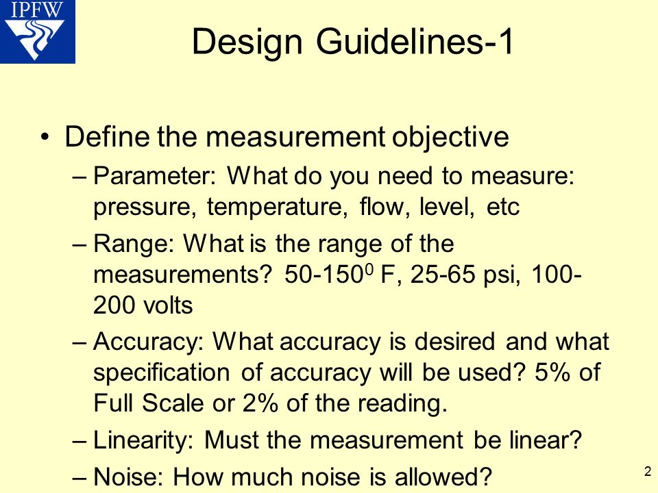 2 Design Guidelines-1 Define the measurement objective –Parameter: What do you need to measure: pressure, temperature, flow, level, etc –Range: What i