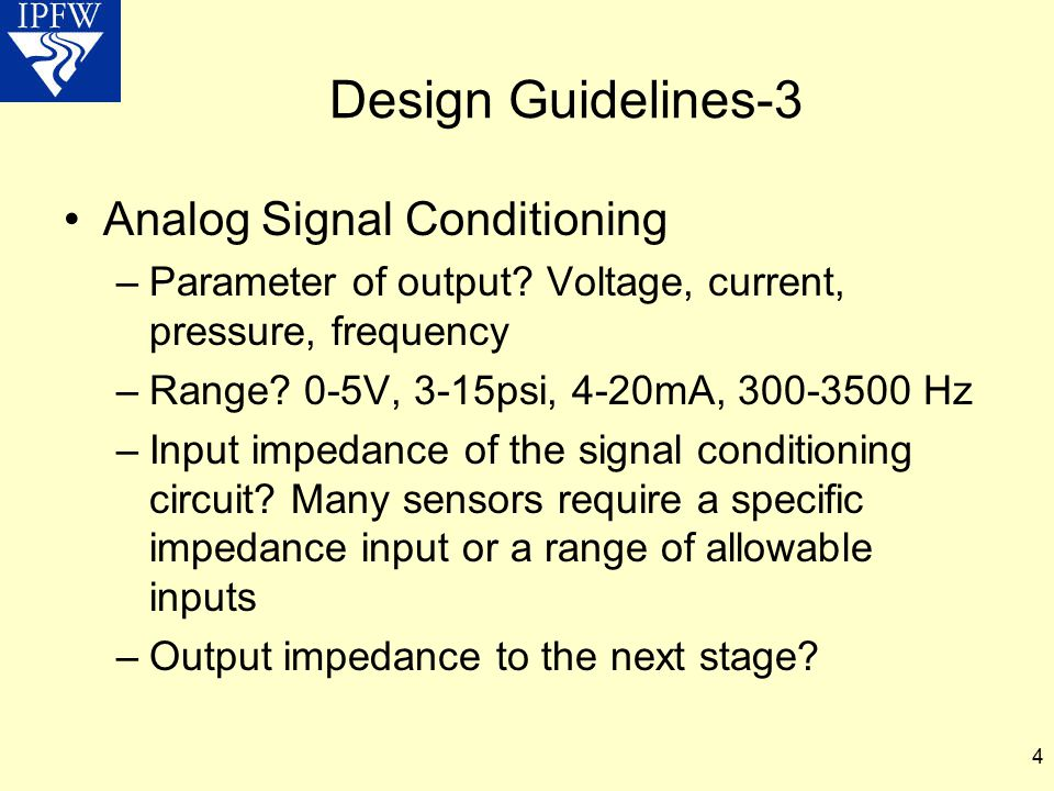 4 Design Guidelines-3 Analog Signal Conditioning –Parameter of output? Voltage, current, pressure, frequency –Range? 0-5V, 3-15psi, 4-20mA, 300-3500 H