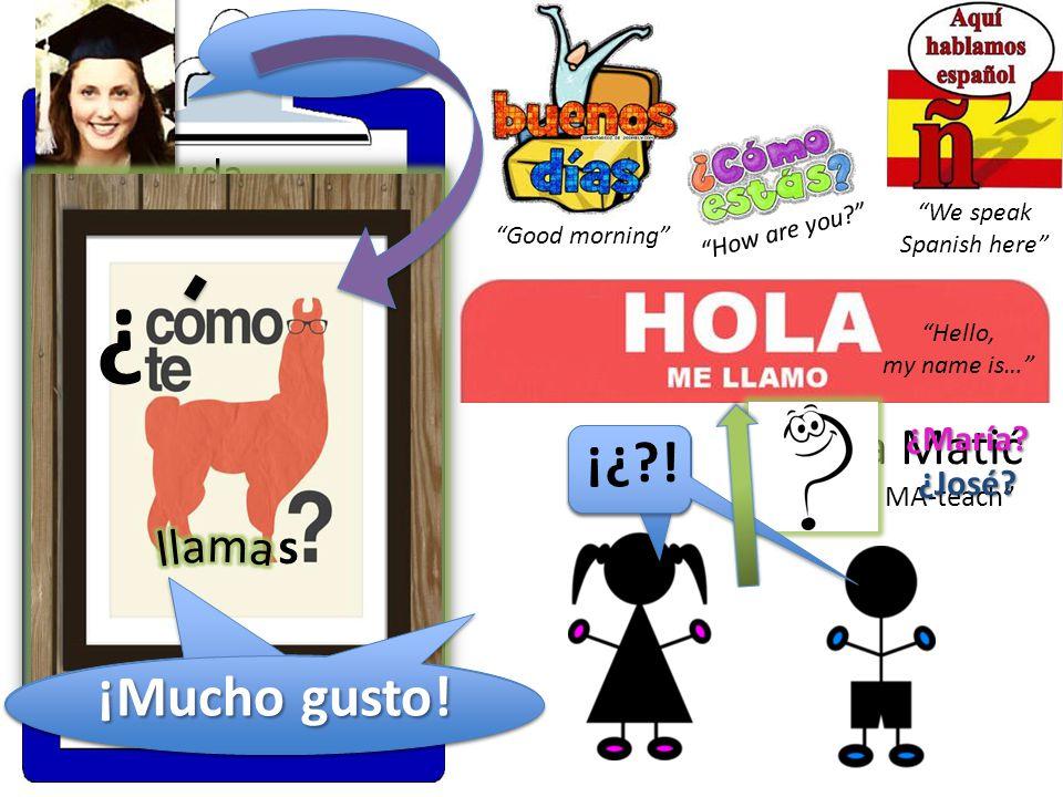 We speak Spanish here 1)Saluda Say hello 2)Escoge un nombre hispano para usar en clase Pick a Hispanic name to use in class (Escoge otros 2- 3 nombres, como Plan B) (Pick 2-3 other names, as a Plan B) Señora Matić se-nyo-ra MA-teach Hello, my name is… Good morning How are you .