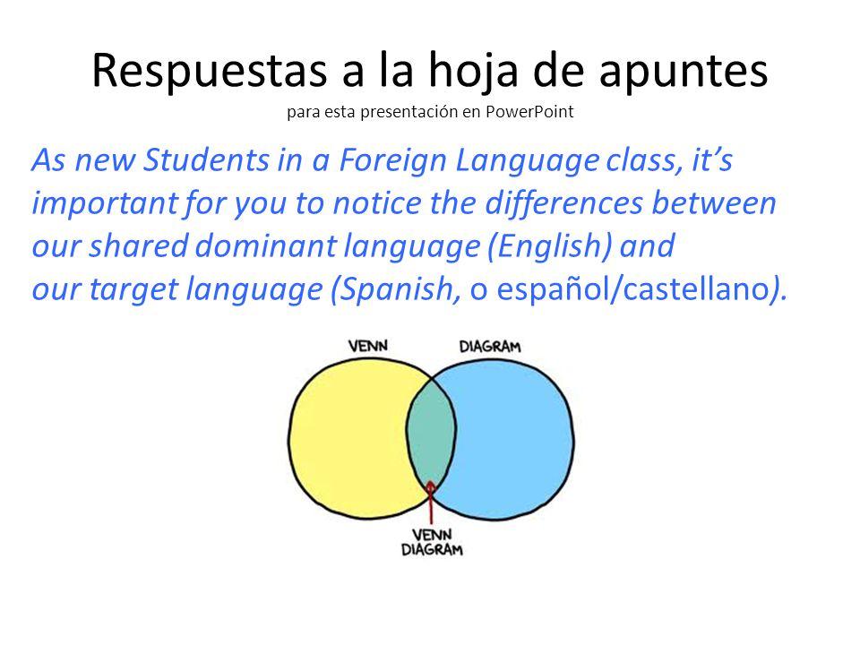 Respuestas a la hoja de apuntes para esta presentación en PowerPoint As new Students in a Foreign Language class, it's important for you to notice the