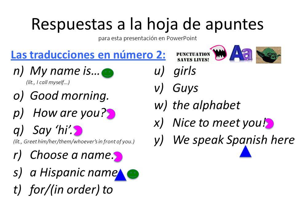 Respuestas a la hoja de apuntes para esta presentación en PowerPoint n) My name is… (lit., I call myself…) o) Good morning.
