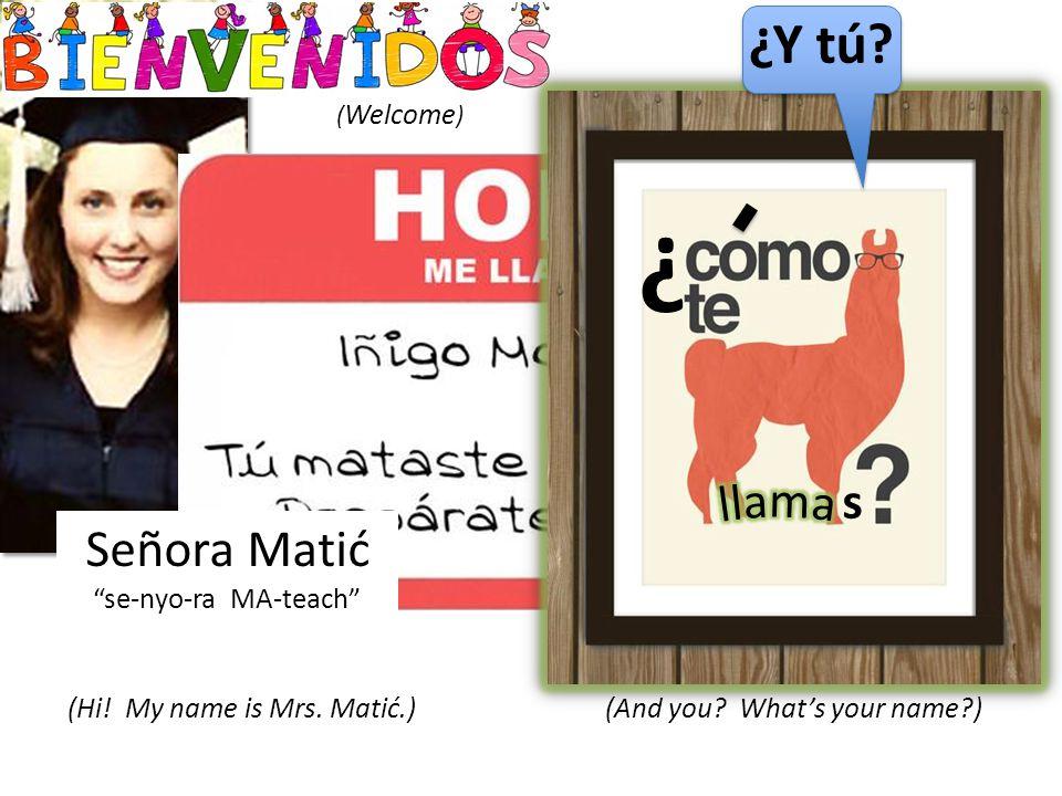 Señora Matić se-nyo-ra MA-teach (Hi. My name is Mrs.