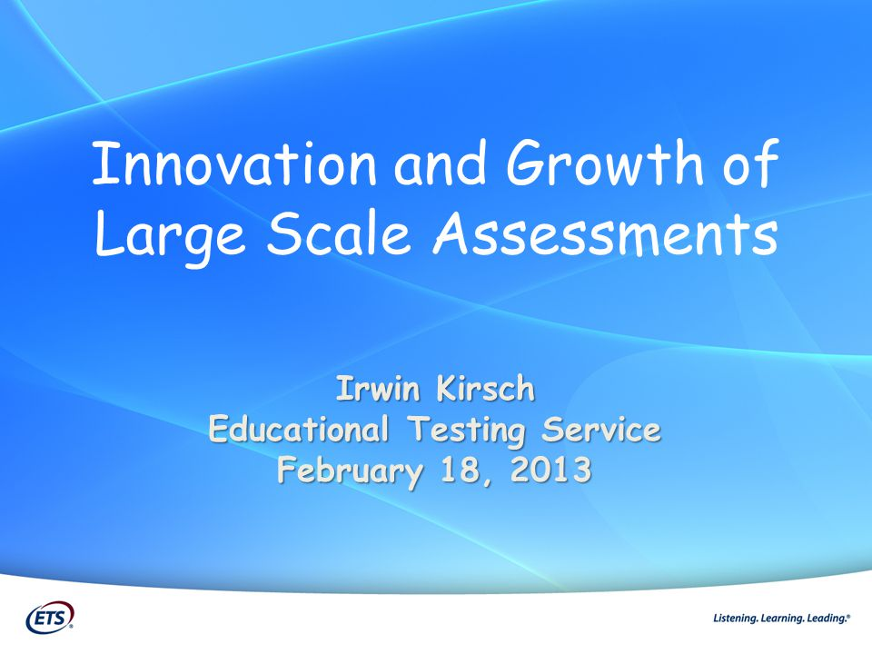 Innovation and Growth of Large Scale Assessments Irwin Kirsch Educational Testing Service February 18, 2013