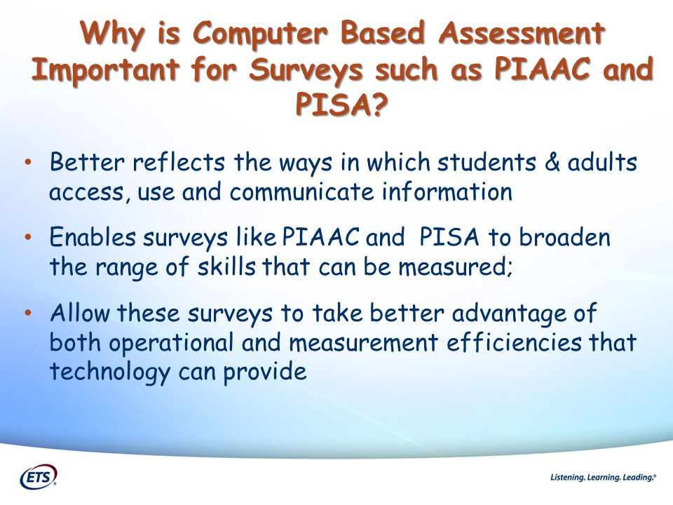 Why is a Computer Delivered Assessment Important for PISA? Better reflects the ways in which students & adults access, use and communicate information