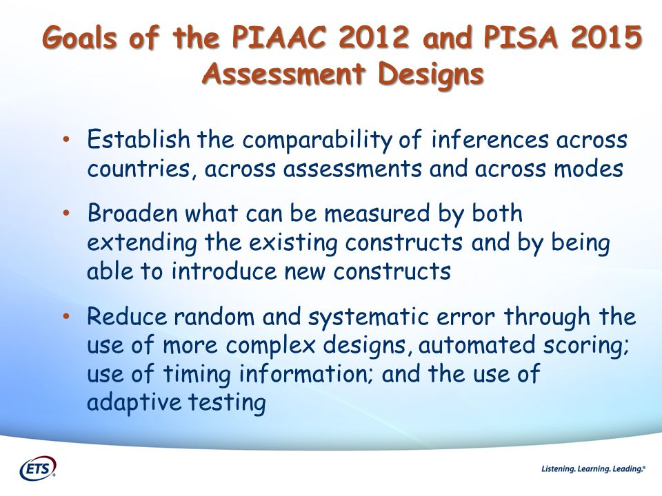 Goals of the PIAAC 2012 and PISA 2015 Assessment Designs Establish the comparability of inferences across countries, across assessments and across mod