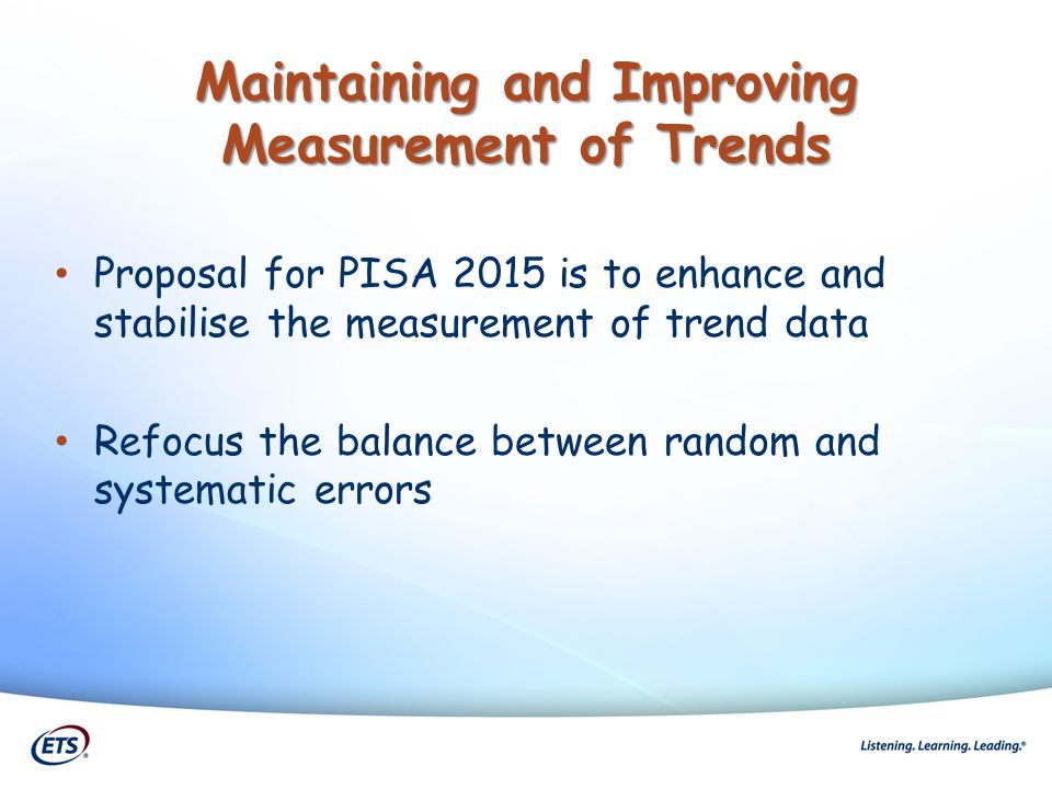 Maintaining and Improving Measurement of Trends Proposal for PISA 2015 is to enhance and stabilise the measurement of trend data Refocus the balance b