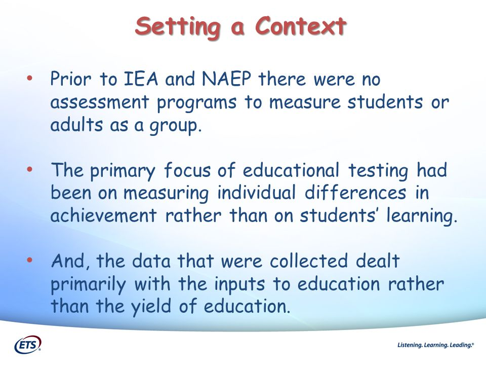 Prior to IEA and NAEP there were no assessment programs to measure students or adults as a group. The primary focus of educational testing had been on