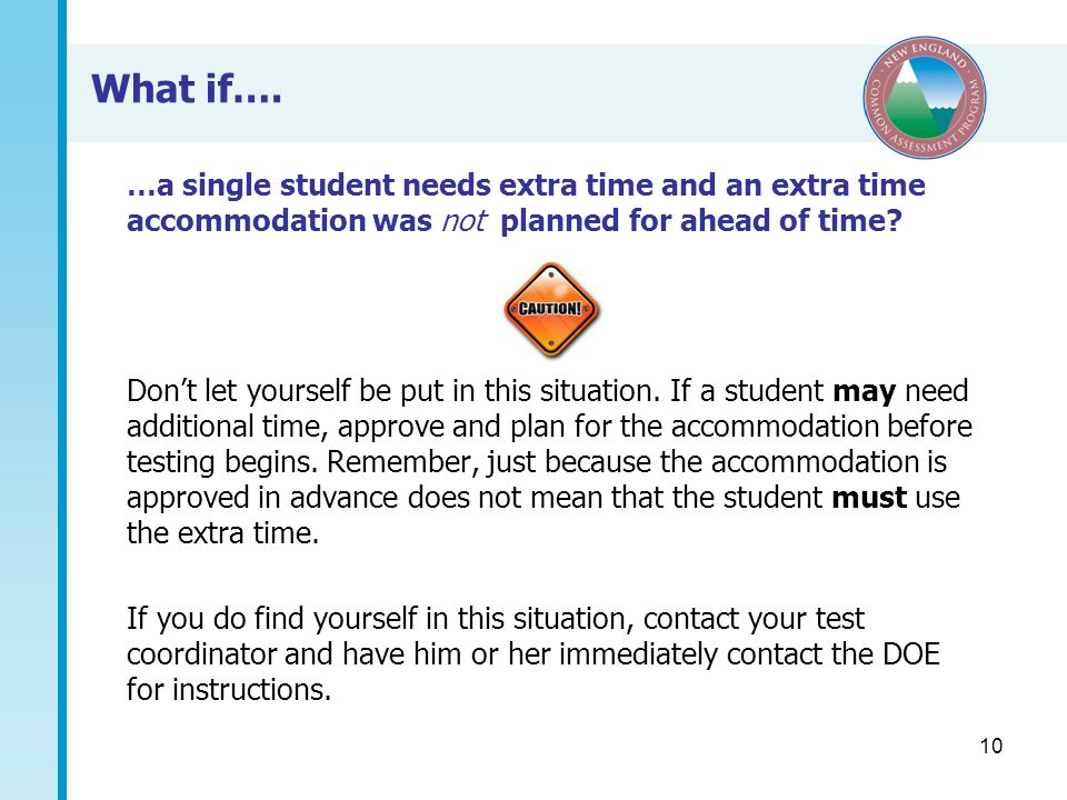 10 What if…. …a single student needs extra time and an extra time accommodation was not planned for ahead of time? Don't let yourself be put in this s