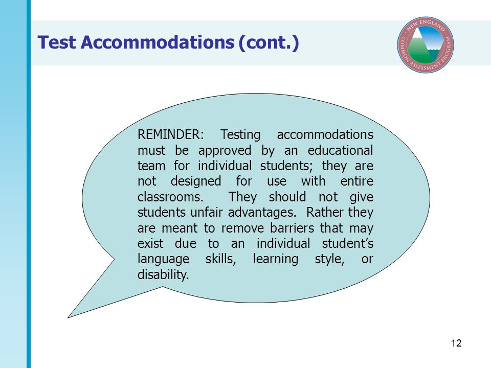 12 Test Accommodations (cont.) REMINDER: Testing accommodations must be approved by an educational team for individual students; they are not designed for use with entire classrooms.