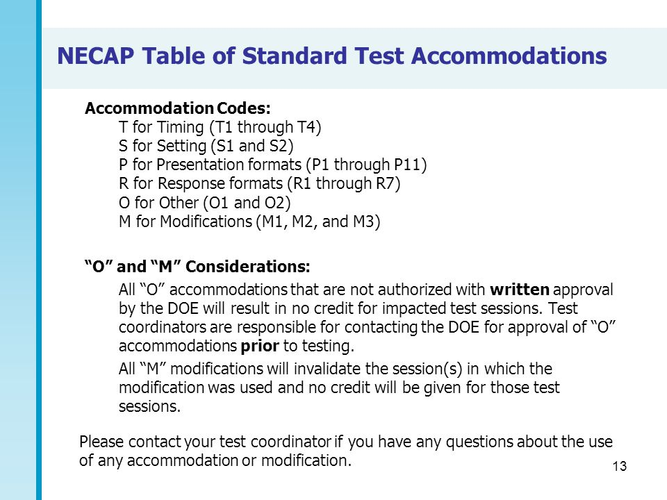 13 NECAP Table of Standard Test Accommodations Accommodation Codes: T for Timing (T1 through T4) S for Setting (S1 and S2) P for Presentation formats (P1 through P11) R for Response formats (R1 through R7) O for Other (O1 and O2) M for Modifications (M1, M2, and M3) O and M Considerations: All O accommodations that are not authorized with written approval by the DOE will result in no credit for impacted test sessions.