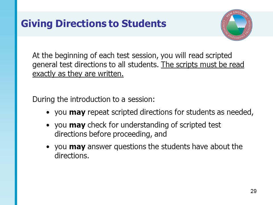29 Giving Directions to Students At the beginning of each test session, you will read scripted general test directions to all students.