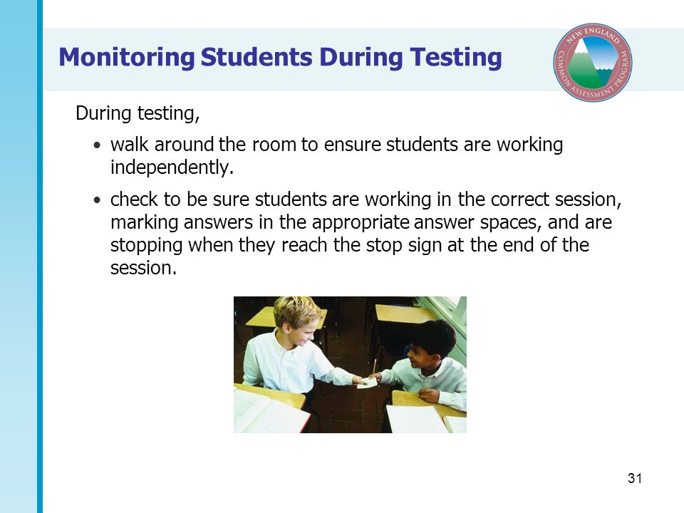 31 Monitoring Students During Testing During testing, walk around the room to ensure students are working independently.