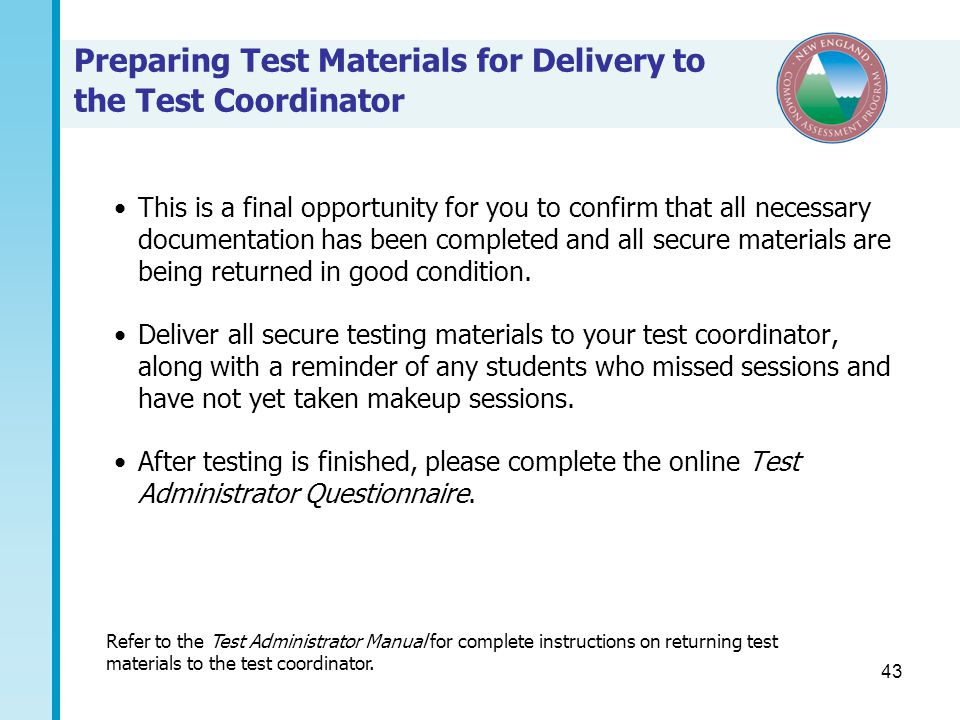43 Preparing Test Materials for Delivery to the Test Coordinator This is a final opportunity for you to confirm that all necessary documentation has been completed and all secure materials are being returned in good condition.
