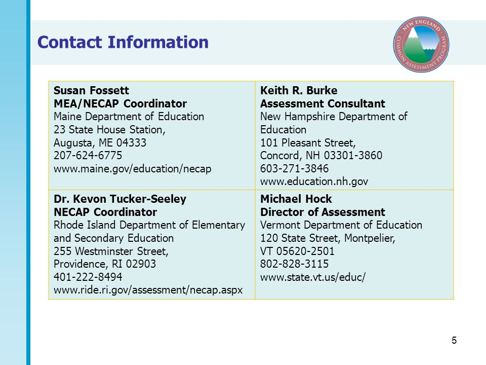 5 Contact Information Susan Fossett MEA/NECAP Coordinator Maine Department of Education 23 State House Station, Augusta, ME 04333 207-624-6775 www.maine.gov/education/necap Keith R.