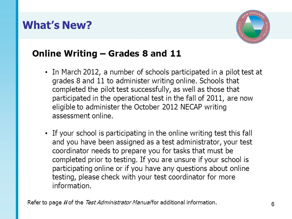 6 What's New? Online Writing – Grades 8 and 11 In March 2012, a number of schools participated in a pilot test at grades 8 and 11 to administer writin