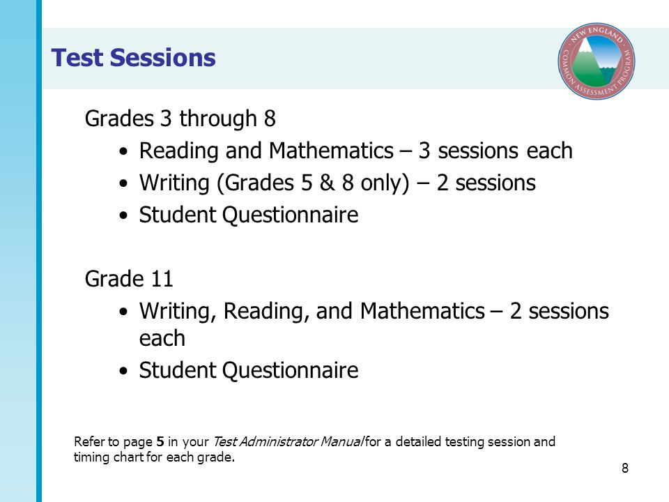 8 Test Sessions Grades 3 through 8 Reading and Mathematics – 3 sessions each Writing (Grades 5 & 8 only) – 2 sessions Student Questionnaire Grade 11 Writing, Reading, and Mathematics – 2 sessions each Student Questionnaire Refer to page 5 in your Test Administrator Manual for a detailed testing session and timing chart for each grade.
