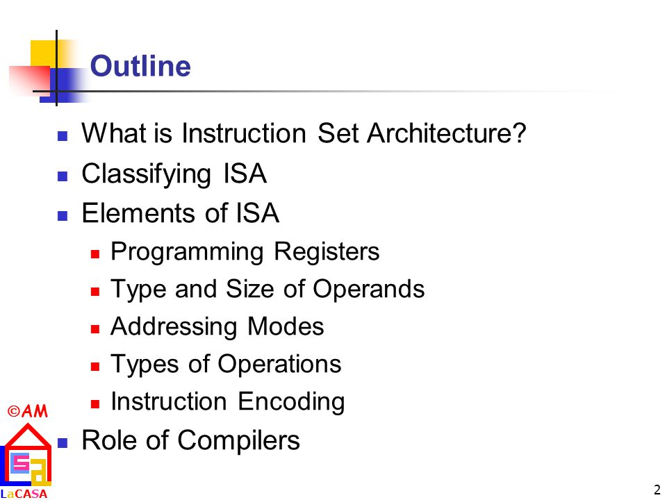 AM LaCASALaCASA 2 Outline What is Instruction Set Architecture.