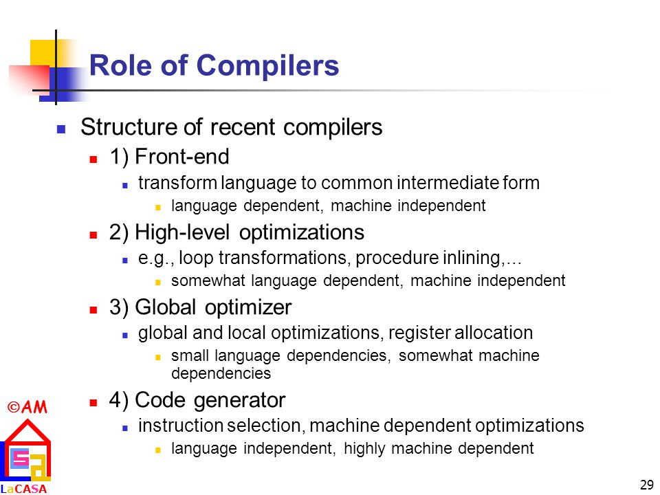  AM LaCASALaCASA 29 Role of Compilers Structure of recent compilers 1) Front-end transform language to common intermediate form language dependent, machine independent 2) High-level optimizations e.g., loop transformations, procedure inlining,...