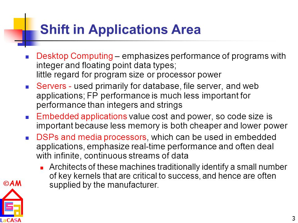  AM LaCASALaCASA 3 Shift in Applications Area Desktop Computing – emphasizes performance of programs with integer and floating point data types; little regard for program size or processor power Servers - used primarily for database, file server, and web applications; FP performance is much less important for performance than integers and strings Embedded applications value cost and power, so code size is important because less memory is both cheaper and lower power DSPs and media processors, which can be used in embedded applications, emphasize real-time performance and often deal with infinite, continuous streams of data Architects of these machines traditionally identify a small number of key kernels that are critical to success, and hence are often supplied by the manufacturer.