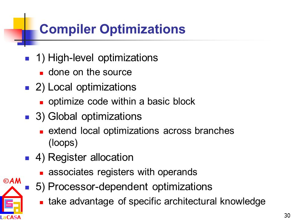  AM LaCASALaCASA 30 Compiler Optimizations 1) High-level optimizations done on the source 2) Local optimizations optimize code within a basic block 3) Global optimizations extend local optimizations across branches (loops) 4) Register allocation associates registers with operands 5) Processor-dependent optimizations take advantage of specific architectural knowledge