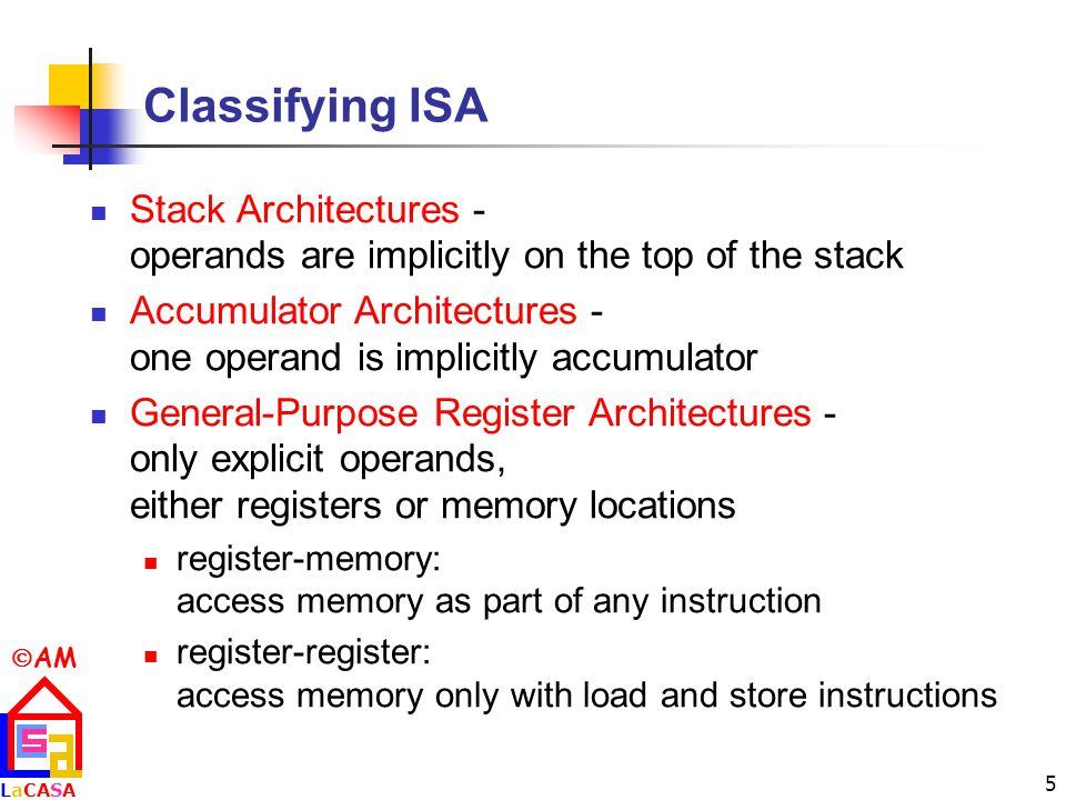  AM LaCASALaCASA 5 Classifying ISA Stack Architectures - operands are implicitly on the top of the stack Accumulator Architectures - one operand is implicitly accumulator General-Purpose Register Architectures - only explicit operands, either registers or memory locations register-memory: access memory as part of any instruction register-register: access memory only with load and store instructions