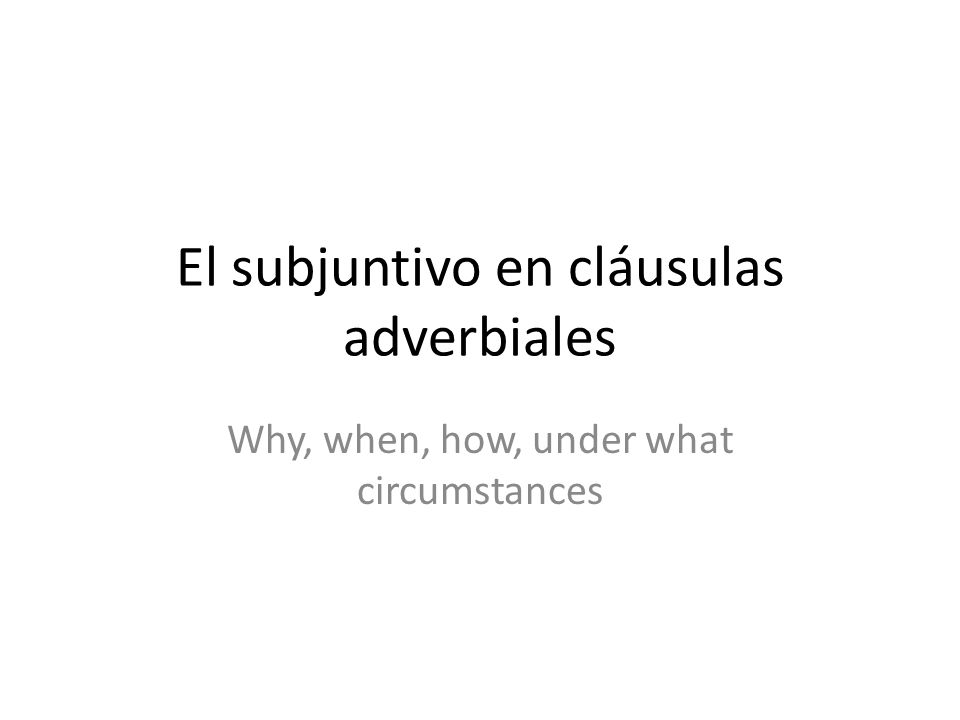 El subjuntivo en cláusulas adverbiales Why, when, how, under what circumstances