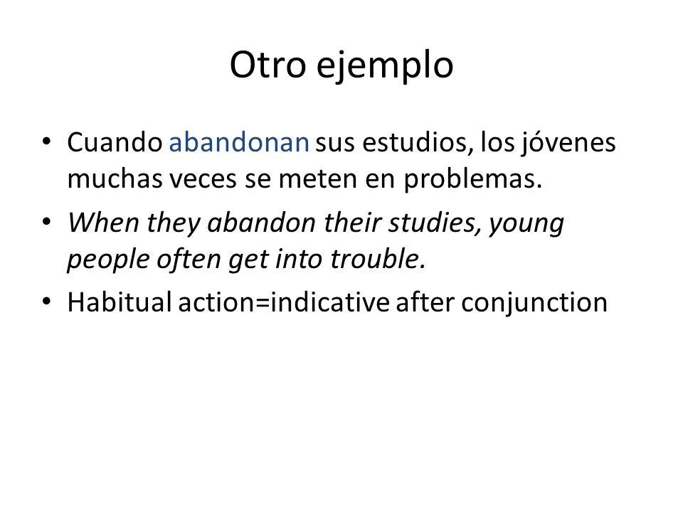 Otro ejemplo Cuando abandonan sus estudios, los jóvenes muchas veces se meten en problemas.