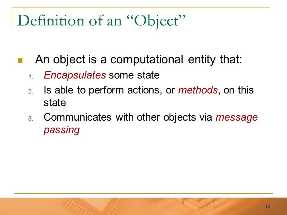 "16 Definition of an ""Object"" An object is a computational entity that: 1. Encapsulates some state 2. Is able to perform actions, or methods, on this s"