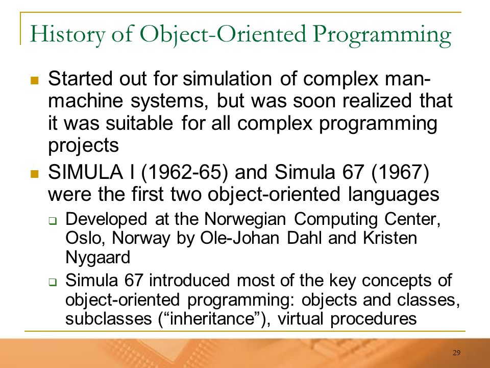29 History of Object-Oriented Programming Started out for simulation of complex man- machine systems, but was soon realized that it was suitable for a