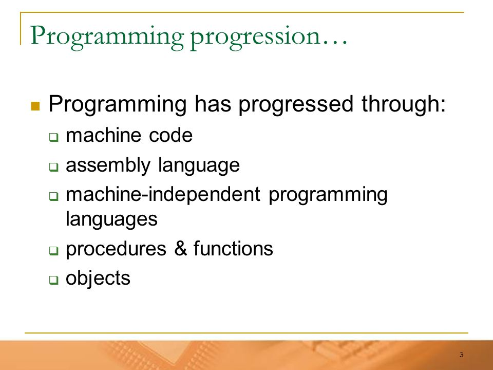 3 Programming progression… Programming has progressed through:  machine code  assembly language  machine-independent programming languages  proced