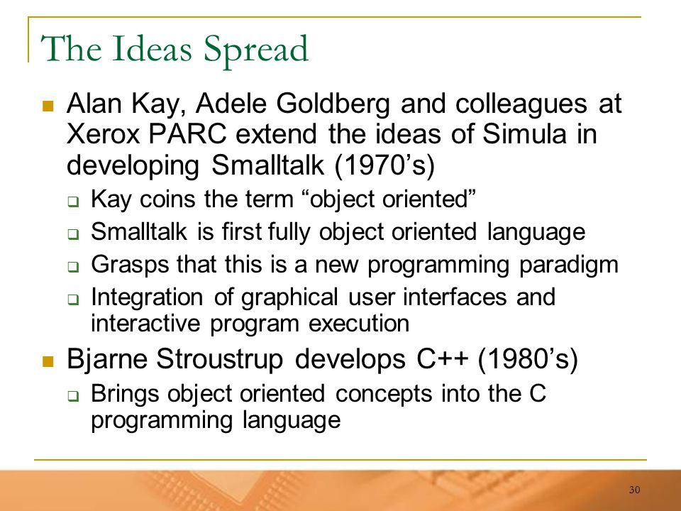 30 The Ideas Spread Alan Kay, Adele Goldberg and colleagues at Xerox PARC extend the ideas of Simula in developing Smalltalk (1970's)  Kay coins the
