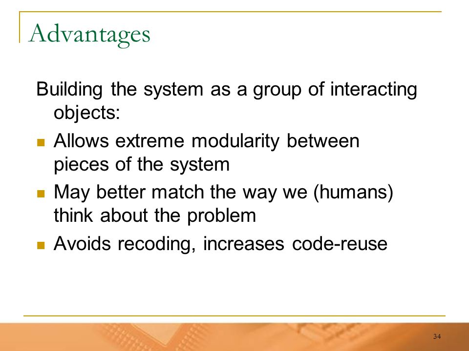 34 Advantages Building the system as a group of interacting objects: Allows extreme modularity between pieces of the system May better match the way w