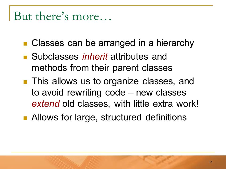 35 But there's more… Classes can be arranged in a hierarchy Subclasses inherit attributes and methods from their parent classes This allows us to orga