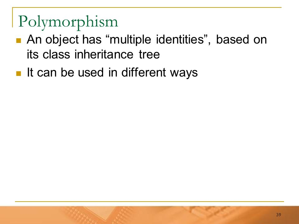 "39 Polymorphism An object has ""multiple identities"", based on its class inheritance tree It can be used in different ways"