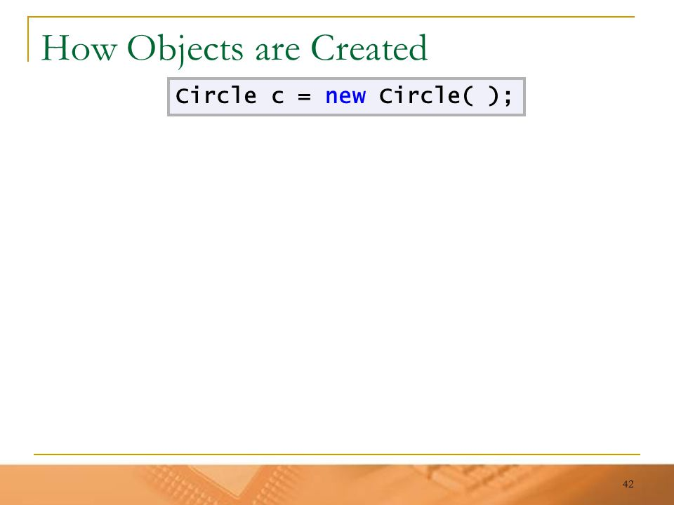 42 How Objects are Created Circle c = new Circle( );