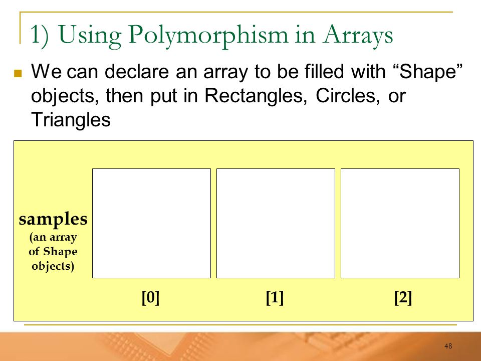 "48 1) Using Polymorphism in Arrays We can declare an array to be filled with ""Shape"" objects, then put in Rectangles, Circles, or Triangles samples (a"