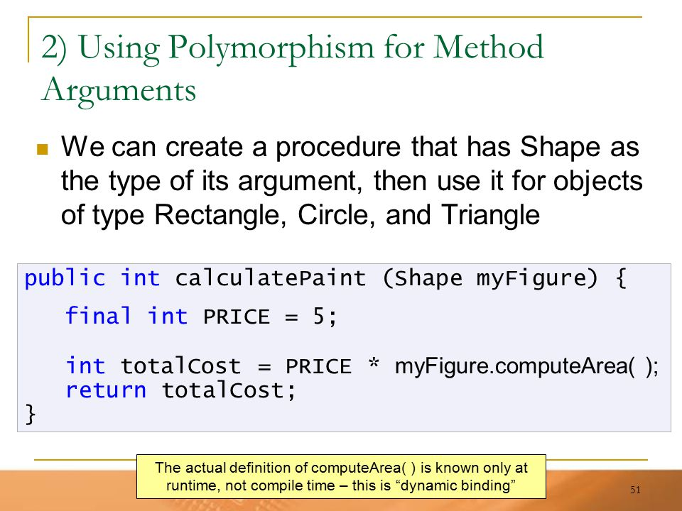 51 2) Using Polymorphism for Method Arguments We can create a procedure that has Shape as the type of its argument, then use it for objects of type Re