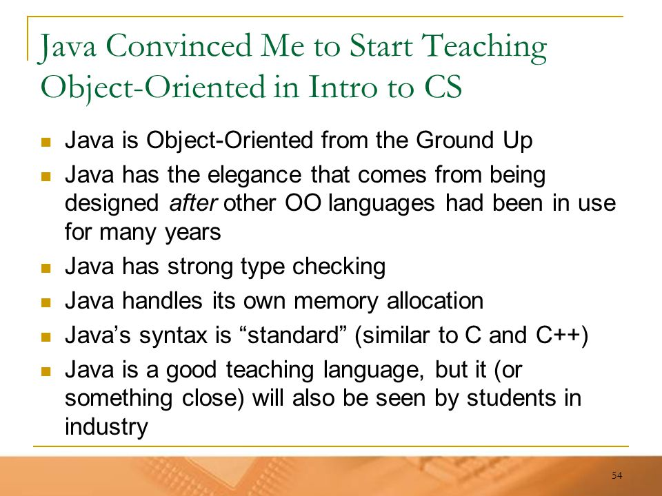 54 Java Convinced Me to Start Teaching Object-Oriented in Intro to CS Java is Object-Oriented from the Ground Up Java has the elegance that comes from