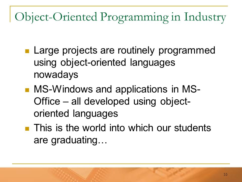 55 Object-Oriented Programming in Industry Large projects are routinely programmed using object-oriented languages nowadays MS-Windows and application